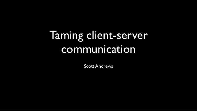 Taming client-servercommunicationScott Andrews