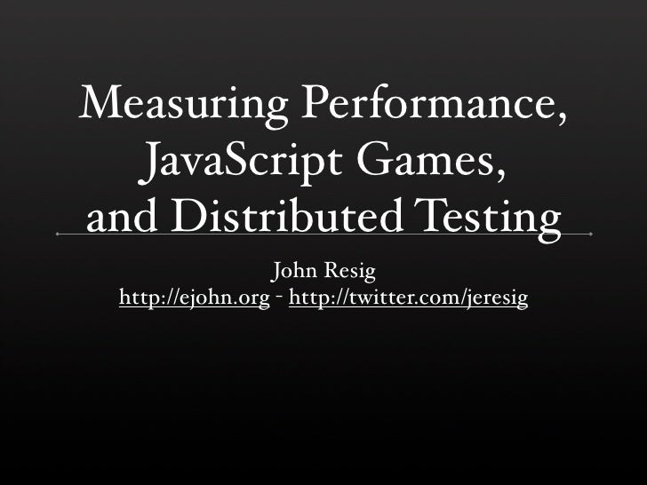 Measuring Performance,   JavaScript Games, and Distributed Testing                   John Resig  http://ejohn.org - http:/...