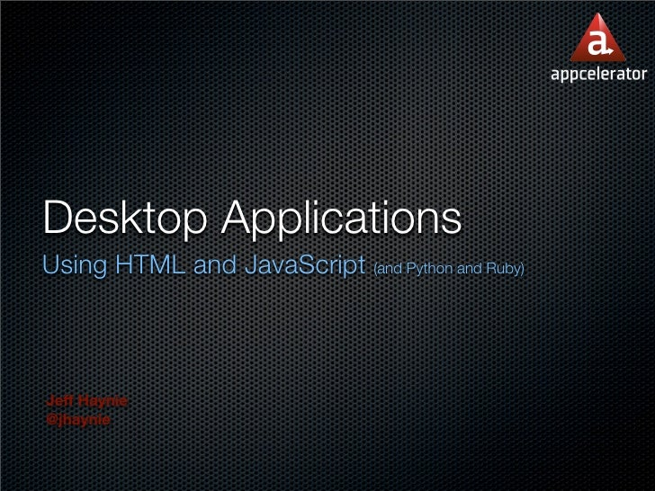 Desktop ApplicationsUsing HTML and JavaScript (and Python and Ruby)Jeff Haynie@jhaynie