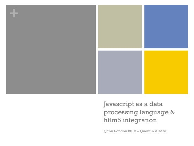 +    Javascript as a data    processing language &    htlm5 integration    Qcon London 2013 – Quentin ADAM