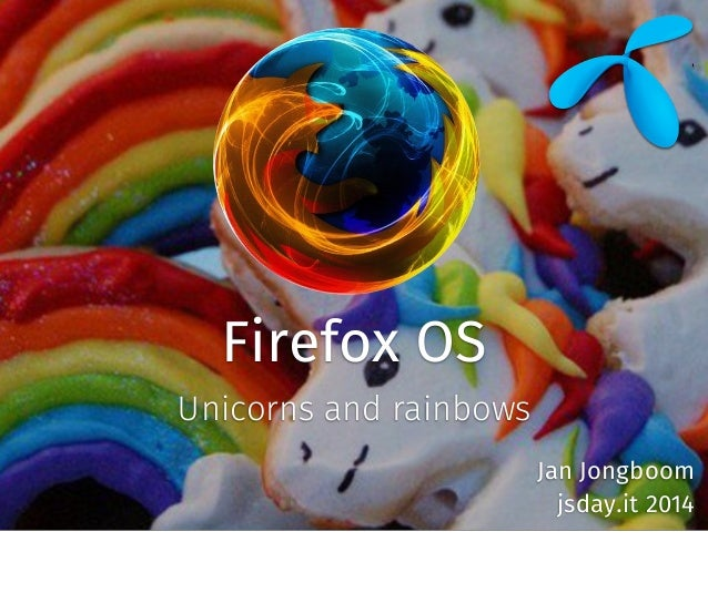Firefox OS Unicorns and rainbows Jan Jongboom jsday.it 2014