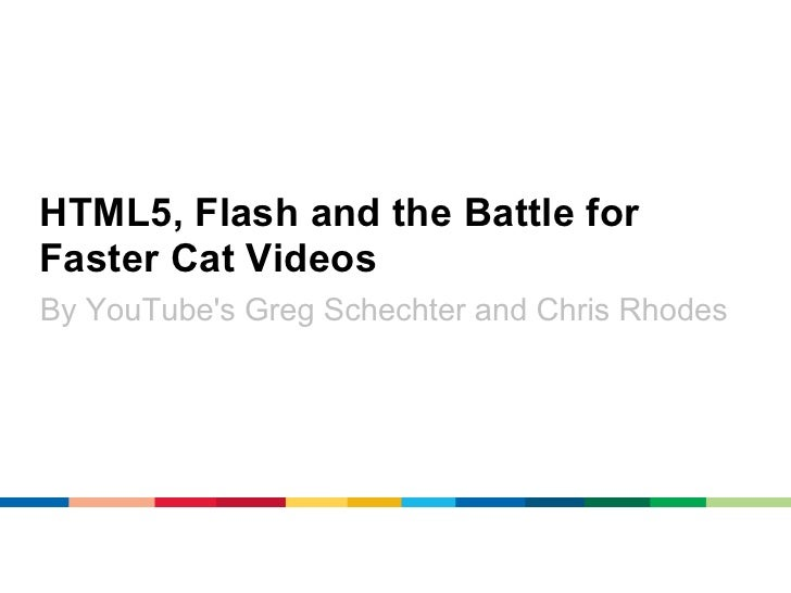 HTML5, Flash and the Battle forFaster Cat VideosBy YouTubes Greg Schechter and Chris Rhodes