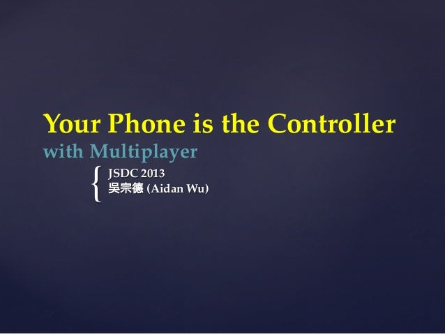 {	Your  Phone  is  the  Controller    with  Multiplayer  JSDC  2013	吳宗德  (Aidan  Wu)