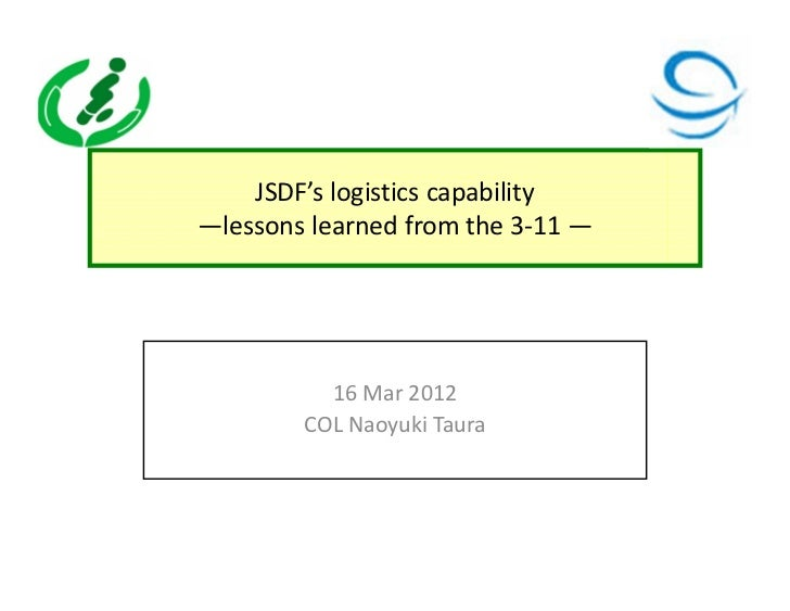 JSDF's logistics capability—lessons learned from the 3-11 —          16 Mar 2012        COL Naoyuki Taura