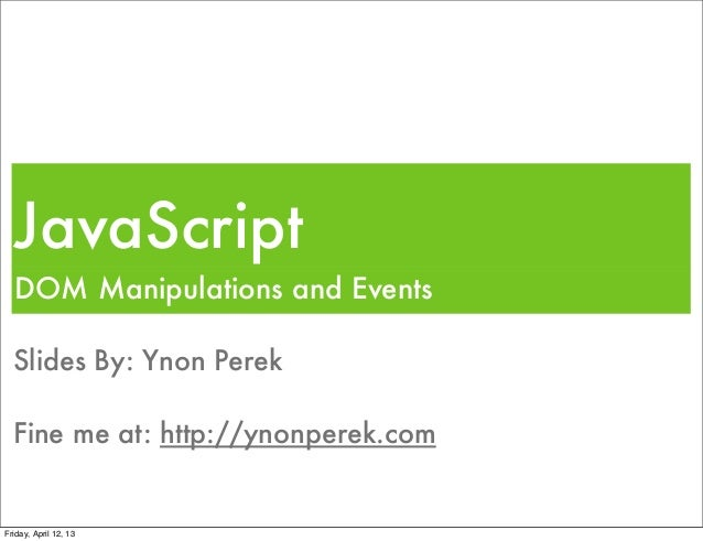 JavaScript  DOM Manipulations and Events  Slides By: Ynon Perek  Fine me at: http://ynonperek.comFriday, April 12, 13
