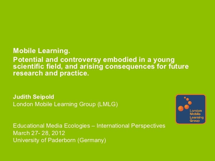 Mobile Learning.Potential and controversy embodied in a youngscientific field, and arising consequences for futureresearch...