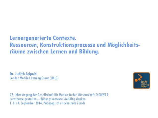 Lernergenerierte Contexte.  Ressourcen, Konstruktionsprozesse und Möglichkeits- räume zwischen Lernen und Bildung.  Dr. Ju...