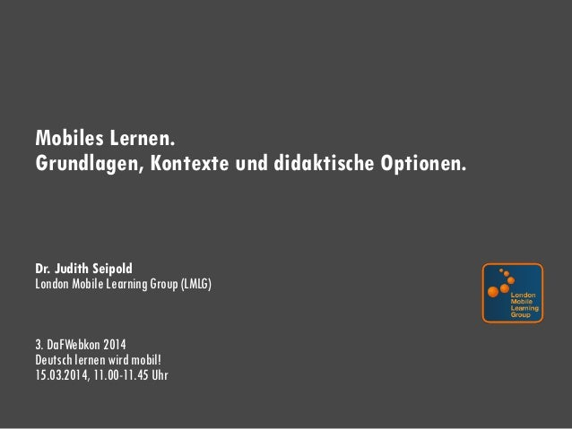 Mobiles Lernen. Grundlagen, Kontexte und didaktische Optionen. Dr. Judith Seipold London Mobile Learning Group (LMLG) 3. D...