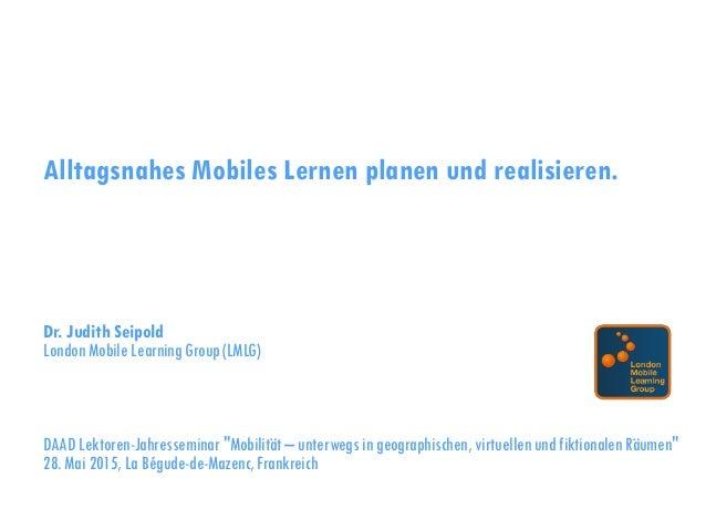 Alltagsnahes Mobiles Lernen planen und realisieren. Dr. Judith Seipold London Mobile Learning Group (LMLG) DAAD Lektoren-J...
