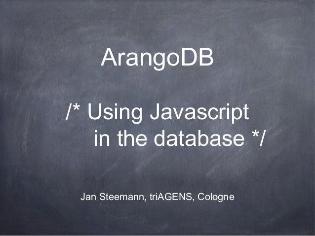 ArangoDB/* Using Javascript   in the database */ Jan Steemann, triAGENS, Cologne