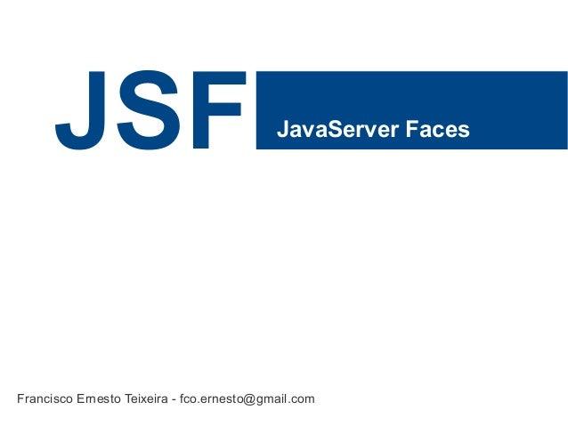 JSF JavaServer FacesFrancisco Ernesto Teixeira - fco.ernesto@gmail.com