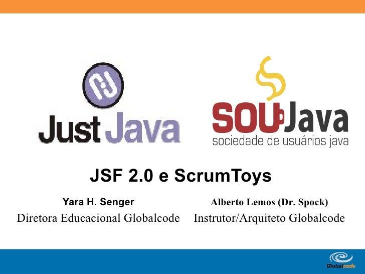 JSF 2.0 e ScrumToys         Yara H. Senger               Alberto Lemos (Dr. Spock) Diretora Educacional Globalcode   Instr...