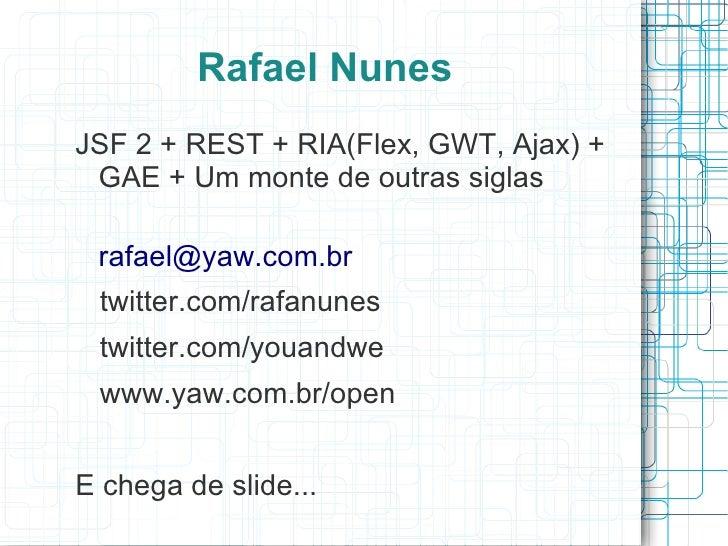 Rafael Nunes JSF 2 + REST + RIA(Flex, GWT, Ajax) +  GAE + Um monte de outras siglas   rafael@yaw.com.br  twitter.com/rafan...