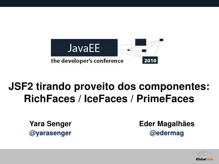 JSF2 tirando proveito dos componentes:   RichFaces / IceFaces / PrimeFaces     Yara Senger          Eder Magalhães    @yar...