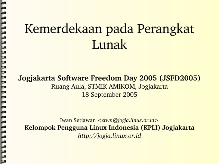Kemerdekaan pada Perangkat Lunak Jogjakarta Software Freedom Day 2005 (JSFD2005) Ruang Aula, STMIK AMIKOM, Jogjakarta 18 S...
