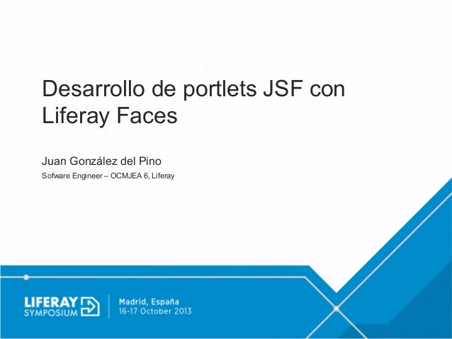 Desarrollo de portlets JSF con Liferay Faces Juan González del Pino Sofware Engineer – OCMJEA 6, Liferay