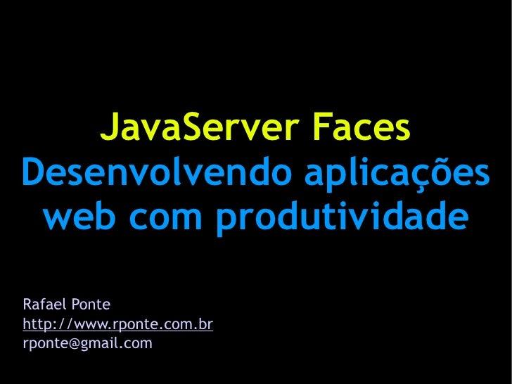 JavaServer Faces Desenvolvendo aplicações  web com produtividade  Rafael Ponte http://www.rponte.com.br rponte@gmail.com