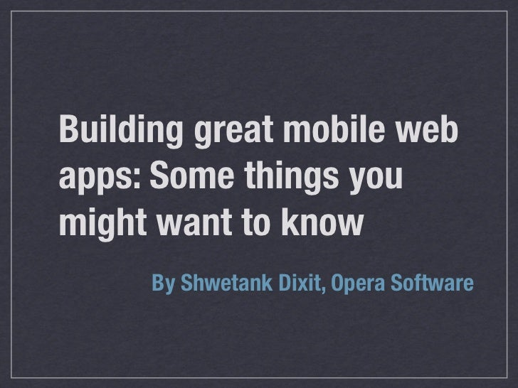 Building great mobile webapps: Some things youmight want to know     By Shwetank Dixit, Opera Software