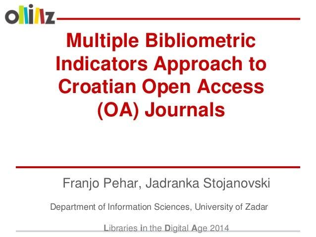 Multiple Bibliometric Indicators Approach to Croatian Open Access (OA) Journals Franjo Pehar, Jadranka Stojanovski Departm...