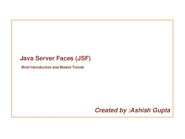 Java Server Faces (JSF)Brief Introduction and Market Trends                                       Created by :Ashish Gupta