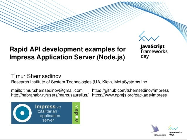 Rapid API development examples for Impress Application Server (Node.js) Timur Shemsedinov Research Institute of System Tec...