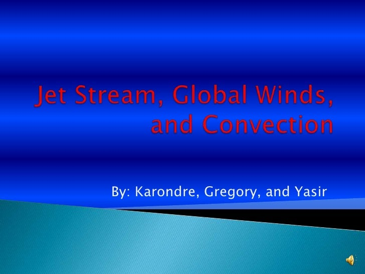 Jet Stream, Global Winds, and Convection<br />By: Karondre, Gregory, and Yasir<br />