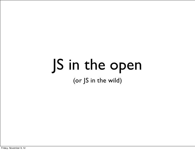 JS in the open                            (or JS in the wild)Friday, November 9, 12