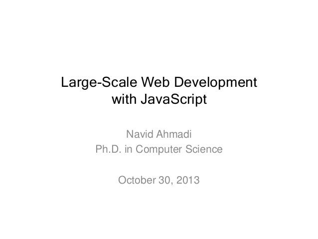 Large-Scale Web Development with JavaScript Navid Ahmadi Ph.D. in Computer Science October 30, 2013