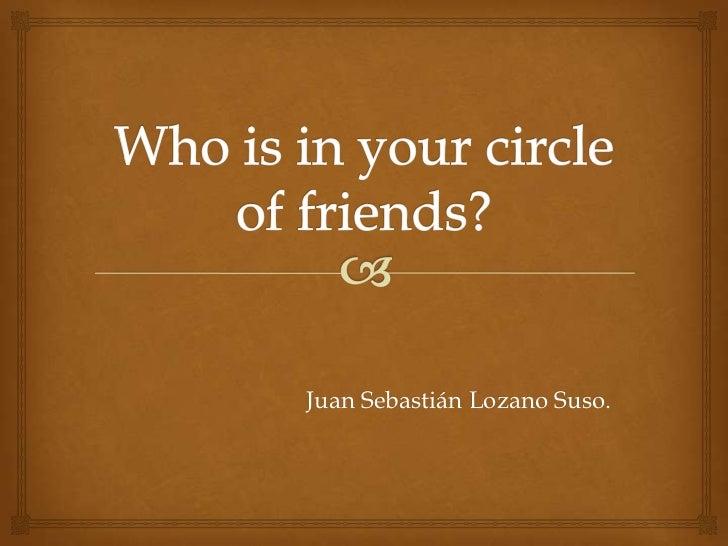 Whois in yourcircle of friends?<br />Juan Sebastián Lozano Suso.<br />