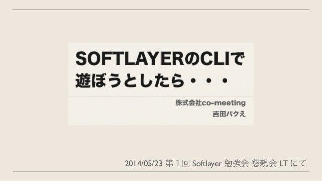 2014/05/23 第1回 Softlayer 勉強会 懇親会 LT にて