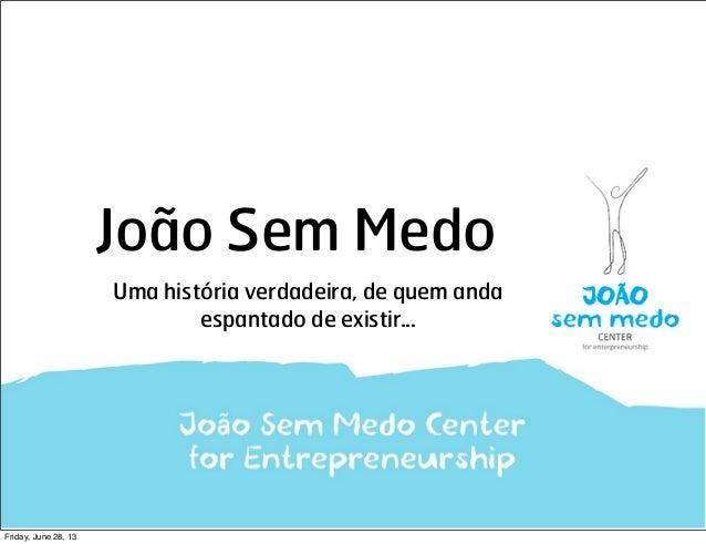 João Sem Medo Uma história verdadeira, de quem anda espantado de existir... Friday, June 28, 13