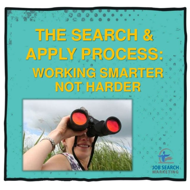 THE SEARCH &APPLY PROCESS:WORKING SMARTERNOT HARDER