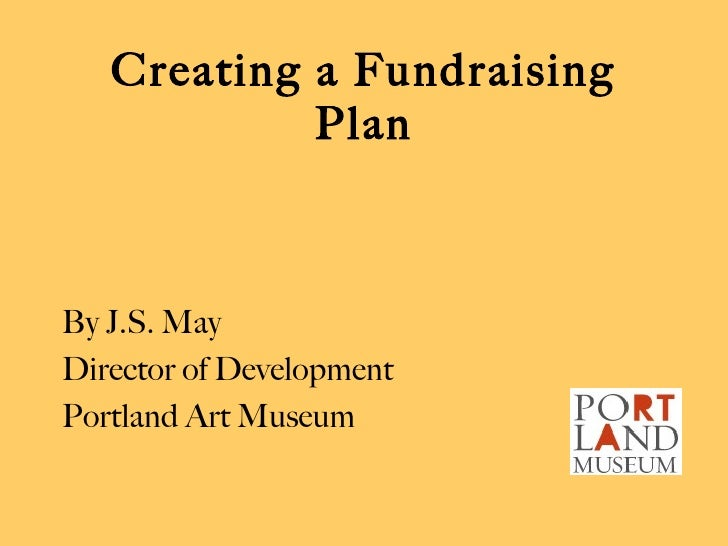 Creating a Fundraising Plan <ul><li>By J.S. May </li></ul><ul><li>Director of Development </li></ul><ul><li>Portland Art M...