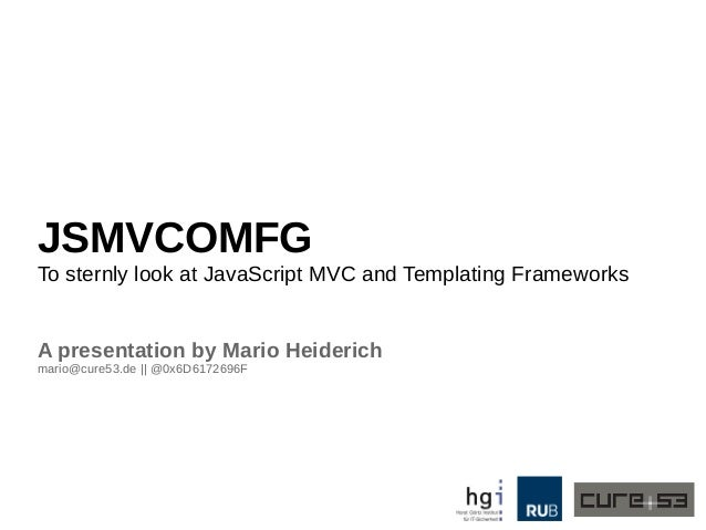 JSMVCOMFG To sternly look at JavaScript MVC and Templating Frameworks A presentation by Mario Heiderich mario@cure53.de ||...
