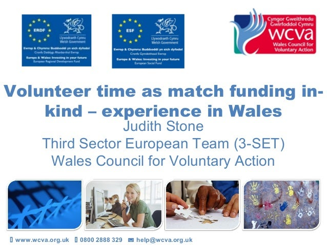 Volunteer time as match funding in- kind – experience in Wales Judith Stone Third Sector European Team (3-SET) Wales Counc...