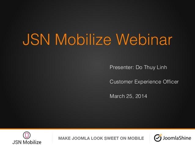 JSN Mobilize Webinar! Presenter: Do Thuy Linh ! Customer Experience Officer! March 25, 2014! !