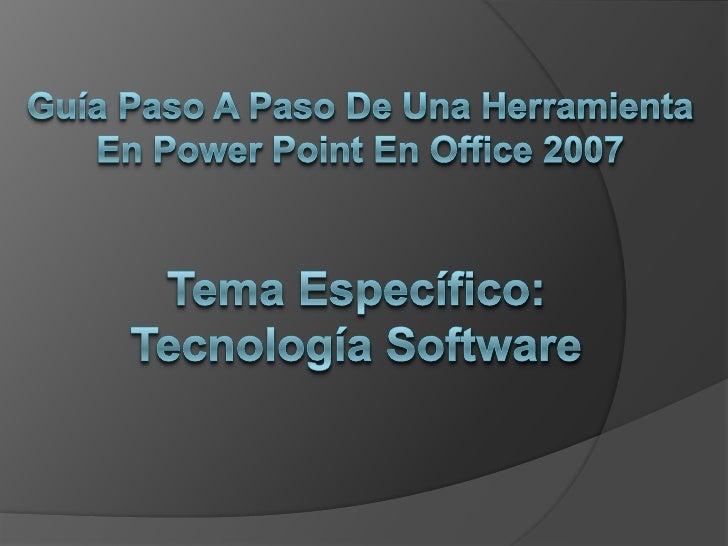 Guía Paso A Paso De Una Herramienta En Power Point En Office 2007<br />Tema Específico: Tecnología Software<br />