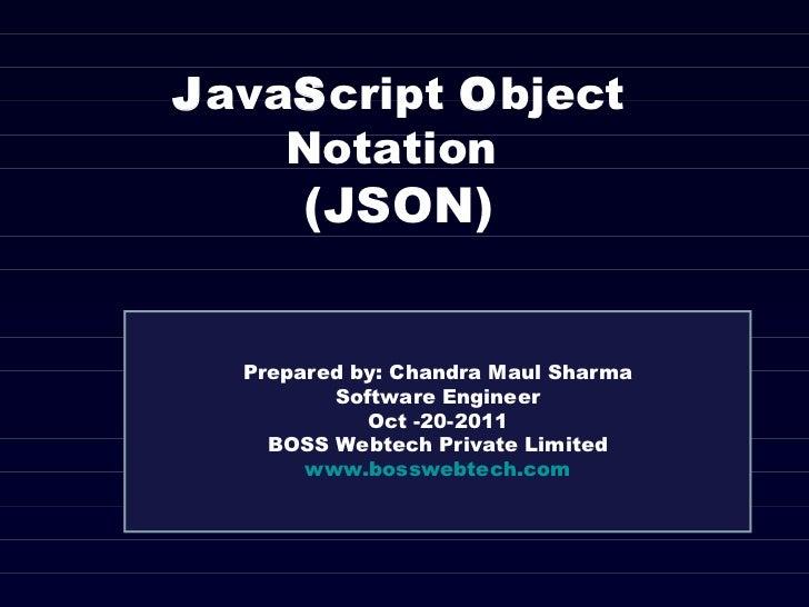 J ava S cript  O bject Notation  (JSON) Prepared by: Chandra Maul Sharma Software Engineer Oct -20-2011 BOSS Webtech Priva...