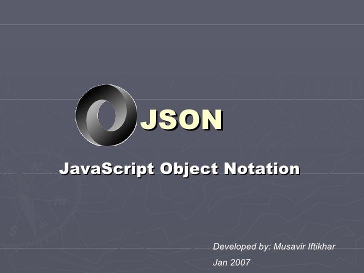 JSON JavaScript Object Notation   Developed by: Musavir Iftikhar Jan 2007