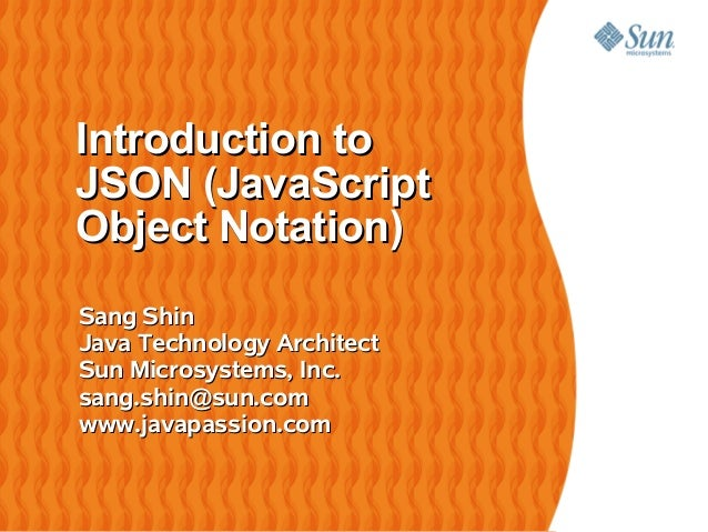 Introduction toJSON (JavaScriptObject Notation)Sang ShinJava Technology ArchitectSun Microsystems, Inc.sang.shin@sun.comww...