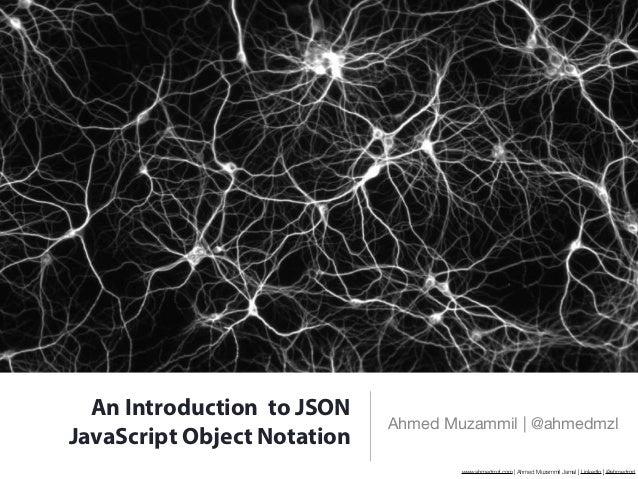 An Introduction to JSON                             Ahmed Muzammil   @ahmedmzlJavaScript Object Notation                  ...