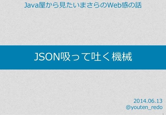 1 JSON吸って吐く機械 Java屋から見たいまさらのWeb感の話 2014.06.13 @youten_redo