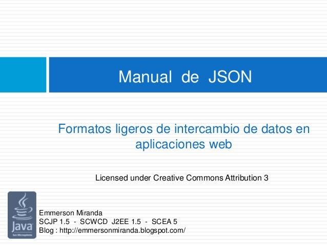 Manual de JSON Formatos ligeros de intercambio de datos en aplicaciones web Emmerson Miranda SCJP 1.5 - SCWCD J2EE 1.5 - S...