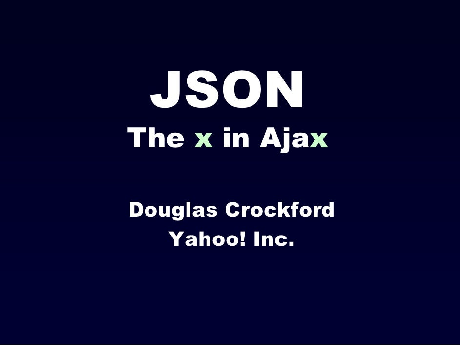 JSONThe x in AjaxDouglas Crockford   Yahoo! Inc.