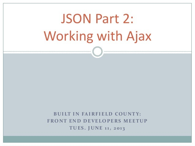 BUILT IN FAIRFIELD COUNT Y:FRONT END DEVELOPERS MEETUPTUES. JUNE 11, 2013JSON Part 2:Working with Ajax