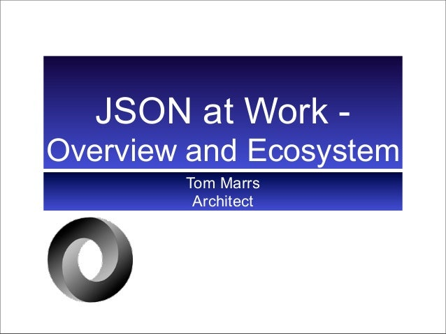 JSON at Work -Overview and Ecosystem        Tom Marrs         Architect