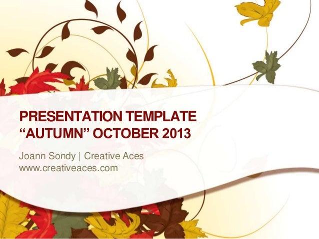 "PRESENTATION TEMPLATE ""AUTUMN"" OCTOBER 2013 Joann Sondy   Creative Aces www.creativeaces.com"