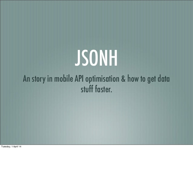 JSONH An story in mobile API optimisation & how to get data stuff faster. Tuesday, 1 April 14