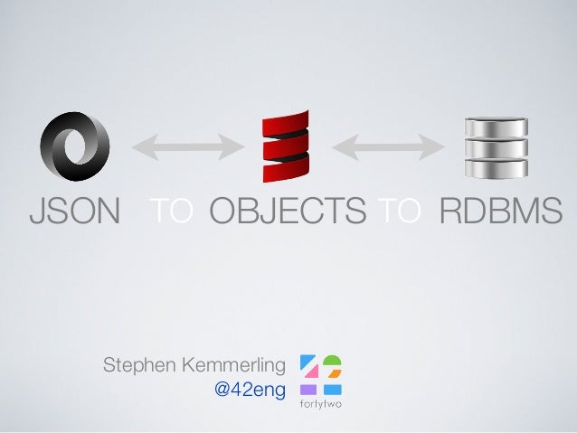 JSON OBJECTS RDBMSTO TO Stephen Kemmerling @42eng