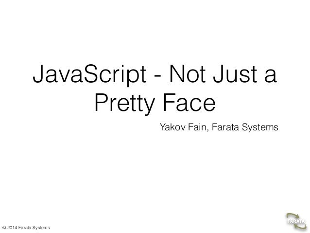 © 2014 Farata Systems JavaScript - Not Just a Pretty Face Yakov Fain, Farata Systems